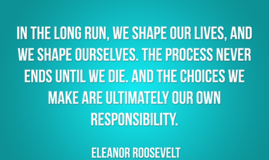 Responsibility Quotes A8. In the long run, we shape our lives, and we shape ourselves. The process never ends until we die. And the choices we make are ultimately our own responsibility.