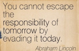 Responsibility Quotes A9. You cannot escape the responsibility of tomorrow by evading it today.