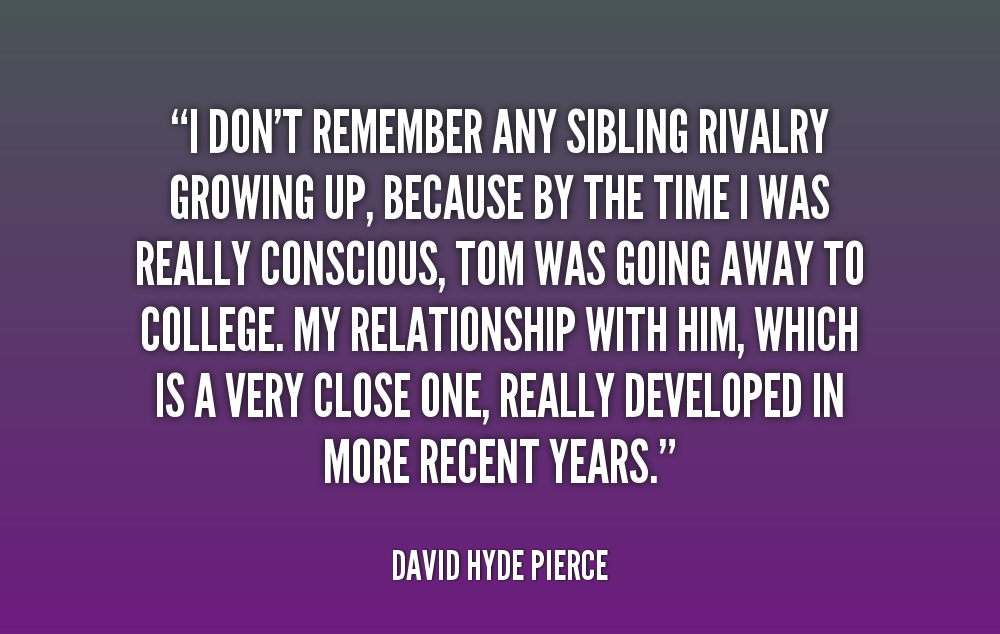 sibling quotes - I don't remember any sibling rivalry growing up, because by the time I was really conscious, tom was going away to college. My relationship with him, which is a very close one, really developed in more recent years. - David Hyde Pierce