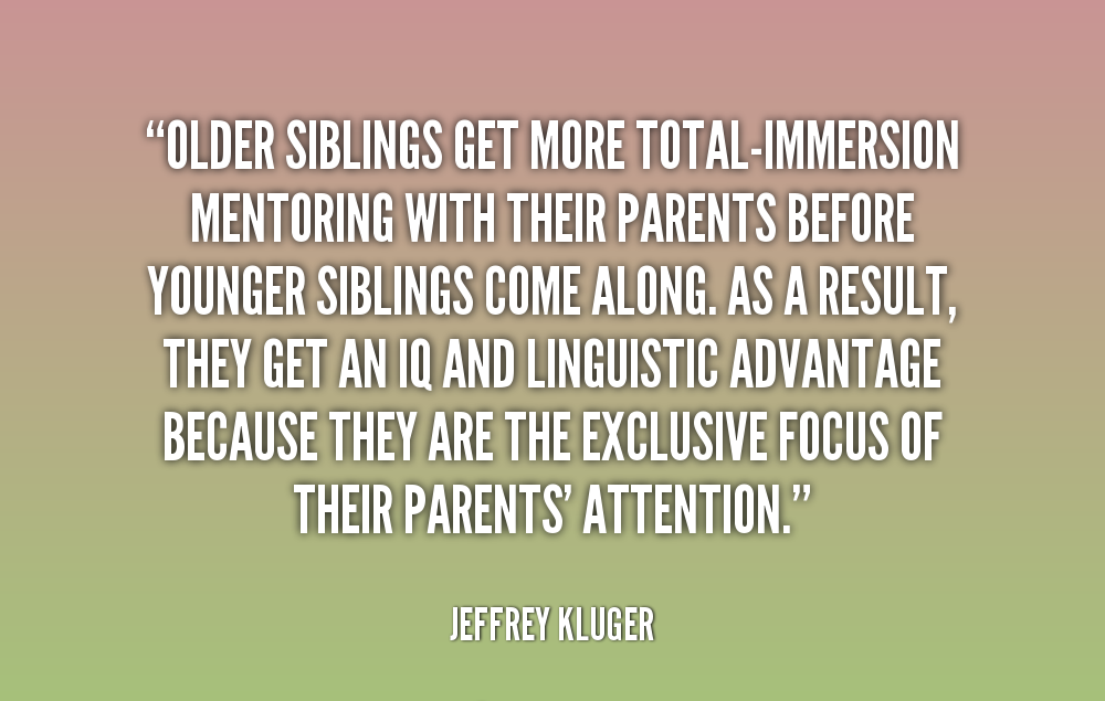 sibling quotes - Older siblings get more total immersion mentoring with their parents before younger siblings come along. As a result, they get an IQ and linguistic advantage, because they are the exclusive focus of their parents attention.
