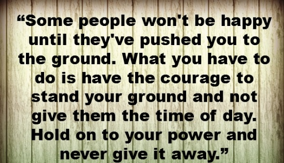 Some people won't be happy untill they've pushed you to the ground. What you have to do is have the courage to stand your ground and not give them the time of day. Hold on to your power