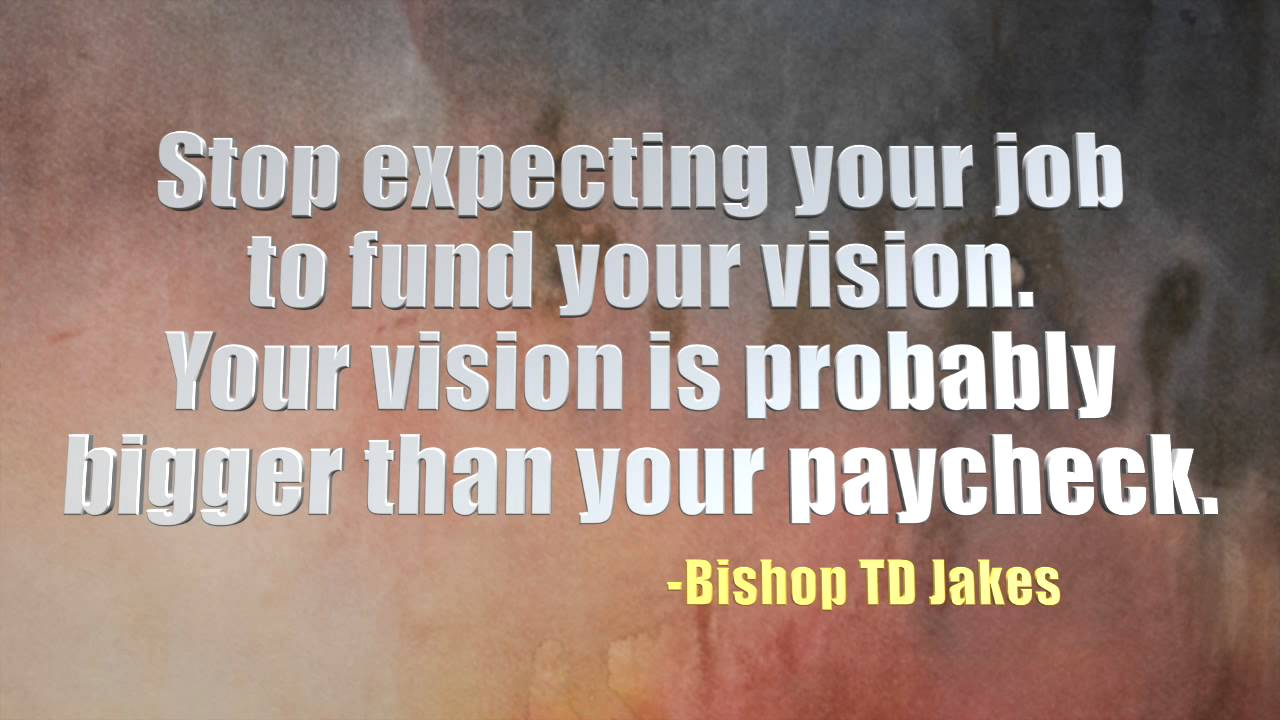 td jakes quotes A10. Stop expecting your job to fund your vision. Your vision is probably bigger than your paycheck.