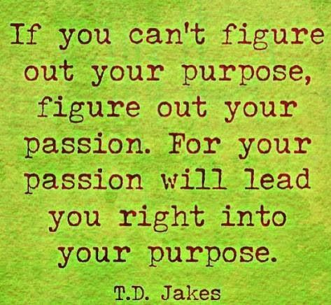 td jakes quotes A15. If you can't figure our your purpose, figure out your passion. For your passion will lead you right into your purpose.