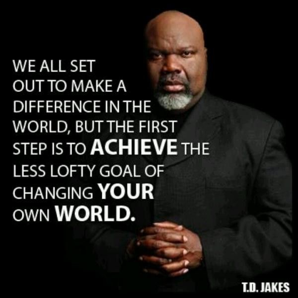 td jakes quotes A16. We all set out to make a difference in the world, but the first step is to achieve the less lofty goal of changing your own world.