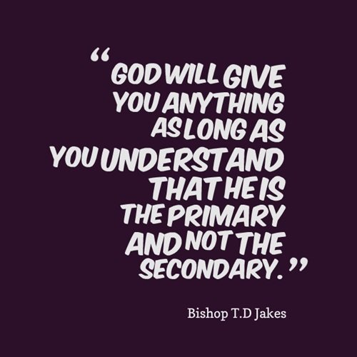 td jakes quotes A17. God will give you anything as long as you understand that he is the primary and not the secondary.