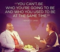 td jakes quotes A18. You can't be who you're going to be and who you used to be at the same time.