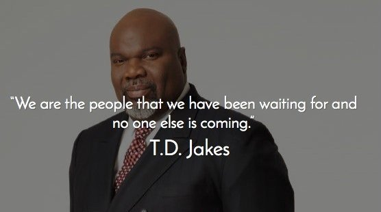 td jakes quotes A20. We are the people that we have been waiting for and no one else is coming.