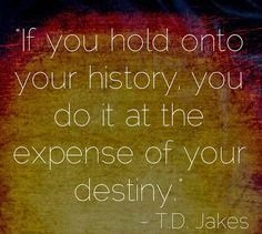 td jakes quotes A24. If you hold onto your history, you do it at the expense of your destiny.