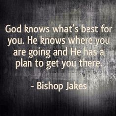 td jakes quotes A4. God knows what's best for you. He knows where you are going and he has a plan to get you there. - Bishop Jakes.