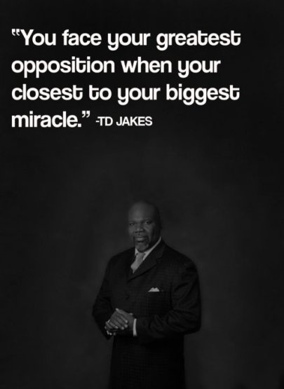 td jakes quotes A5. You face your greatest opposition when your closest to your biggest miracle.