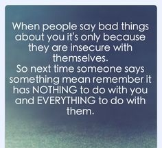 When people say bad things about you it's only because they are insecure with themselves. So next time someone says mean remember it has nothing to do with you and everything with them