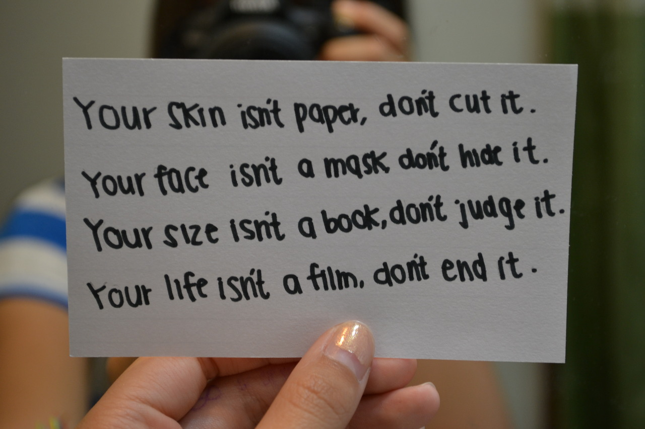 Your skin isn't paper, dont cut it. Your face isn't a mask, don't hide it. Your size isn't a book, don't judge it. Your life isn't a film, Don't end it.